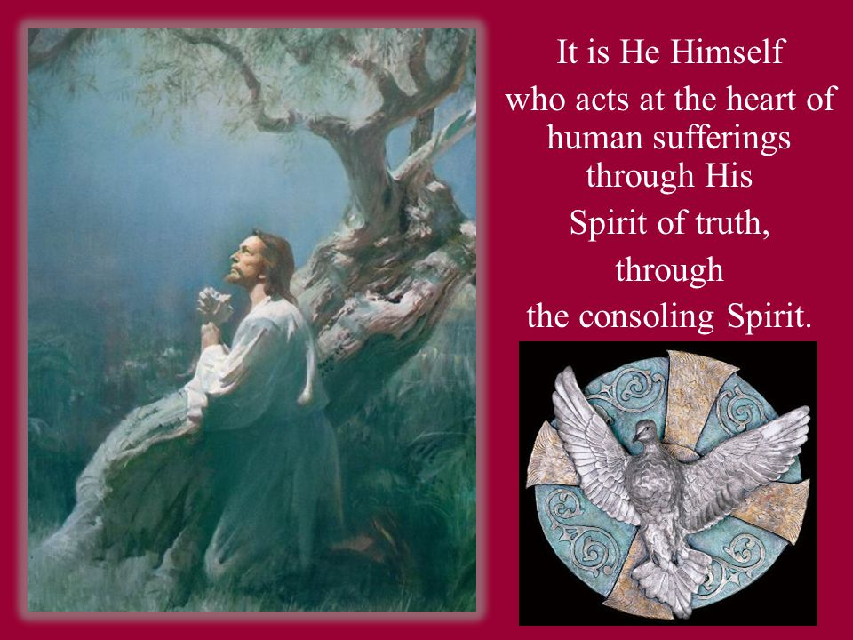 It is He Himself who acts at the heart of human sufferings through His Spirit of truth, through the consoling Spirit.