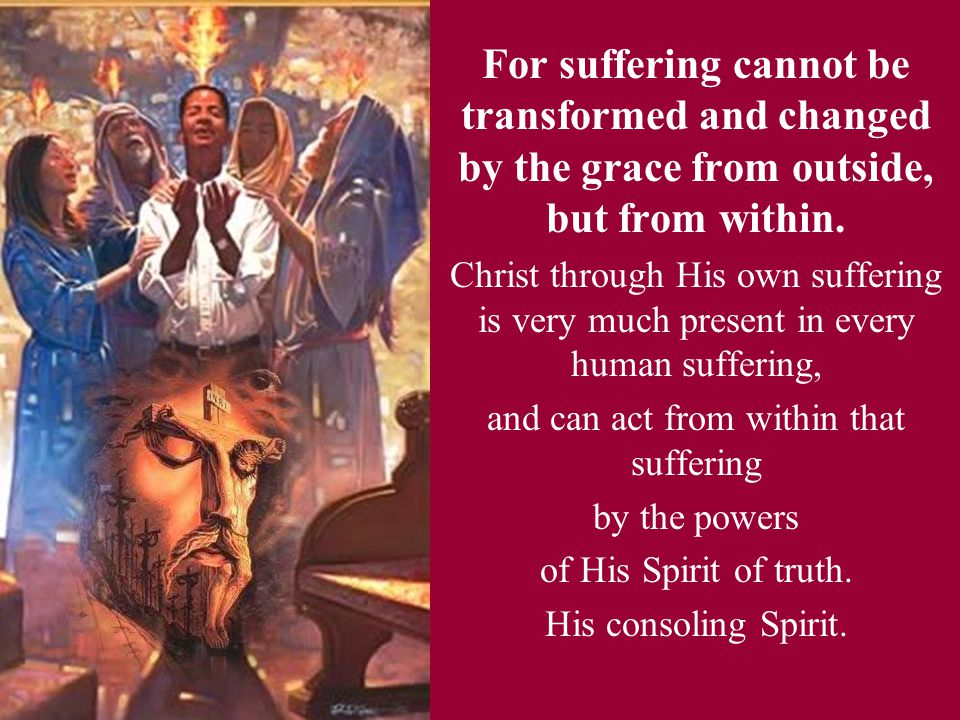 For suffering cannot be transformed and changed by the grace from outside, but from within. Christ through His own suffering is very much present in e