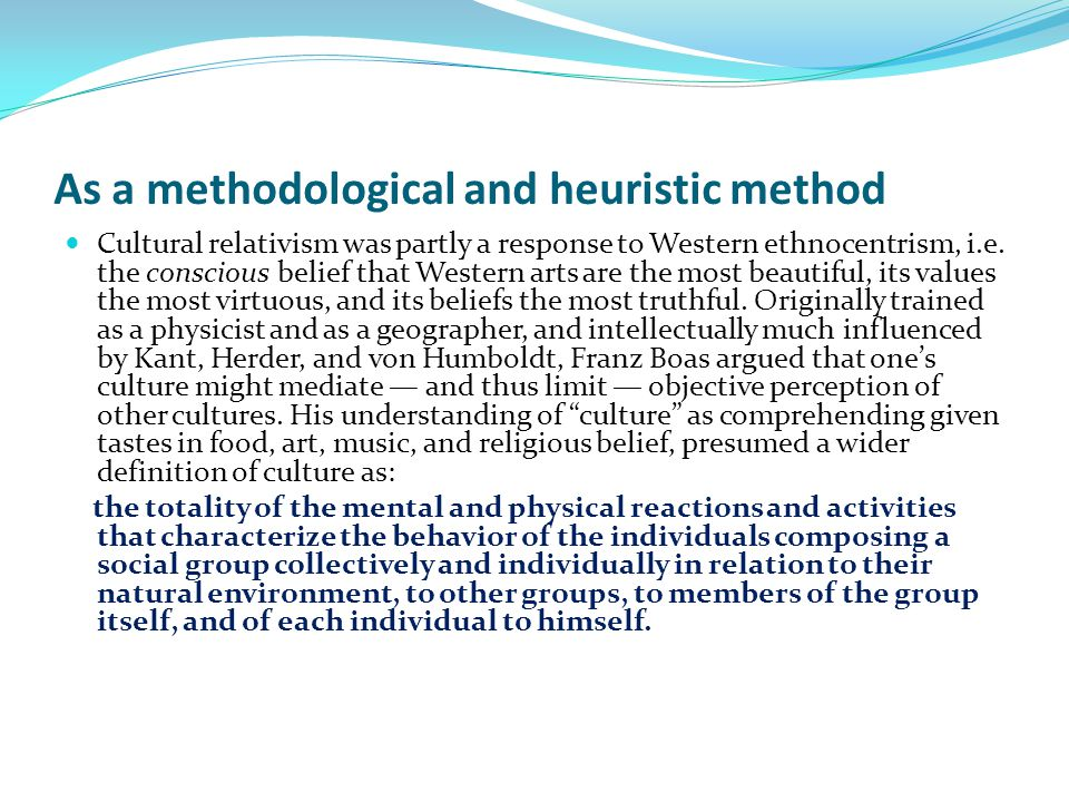 As a methodological and heuristic method Cultural relativism was partly a response to Western ethnocentrism, i.e.