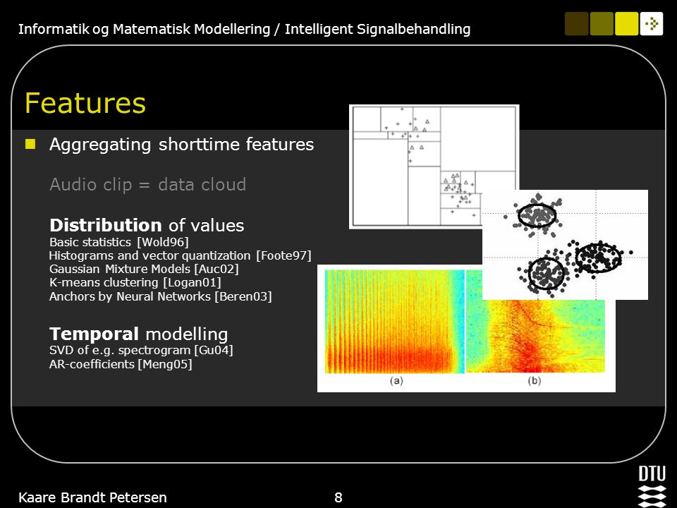 Informatik og Matematisk Modellering / Intelligent Signalbehandling Kaare Brandt Petersen7 Features Many shorttime features Zero crossing rate Spectra