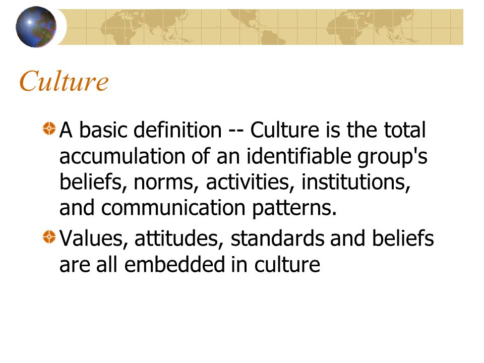 Culture A basic definition -- Culture is the total accumulation of an identifiable group s beliefs, norms, activities, institutions, and communication patterns.