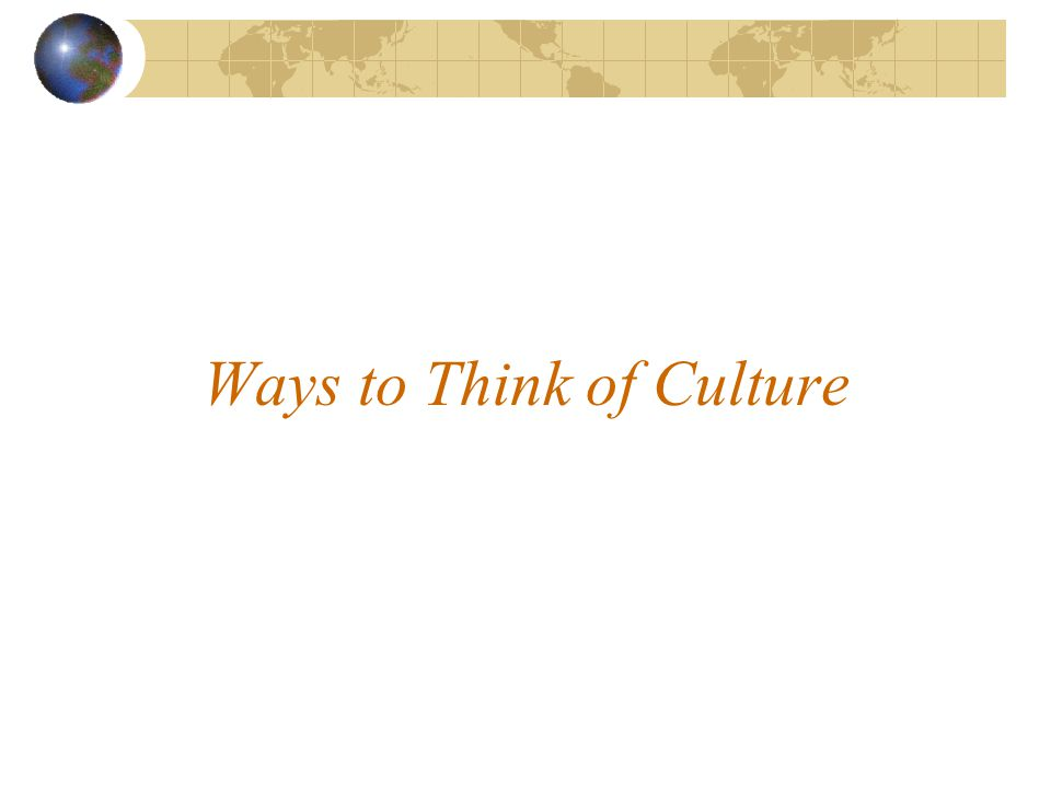 Ways to Think of Culture