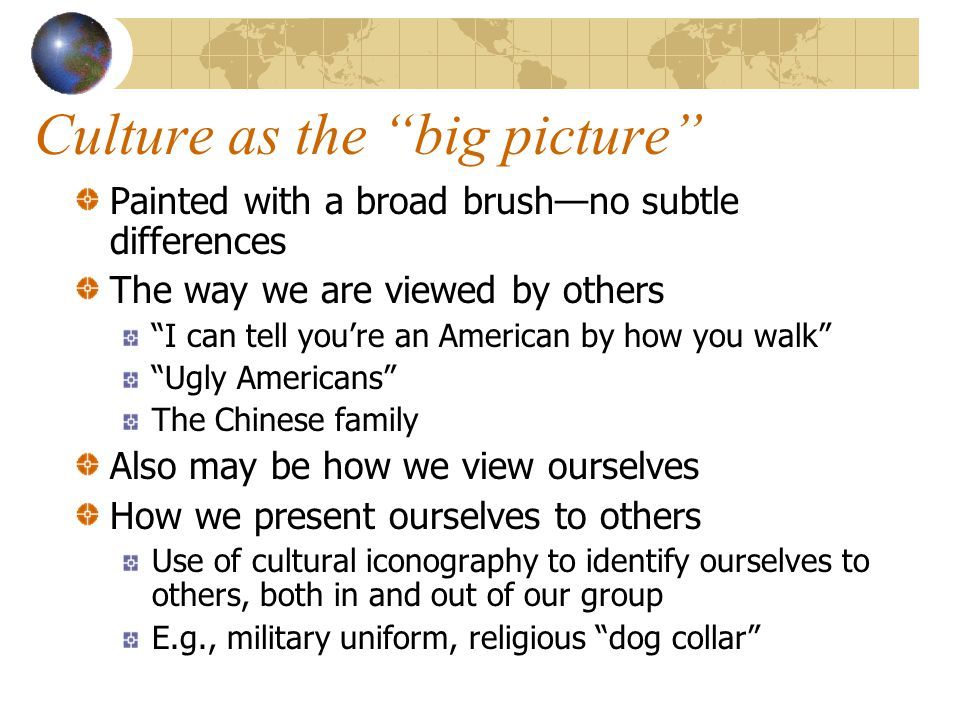 Culture as the big picture Painted with a broad brush—no subtle differences The way we are viewed by others I can tell you're an American by how you walk Ugly Americans The Chinese family Also may be how we view ourselves How we present ourselves to others Use of cultural iconography to identify ourselves to others, both in and out of our group E.g., military uniform, religious dog collar