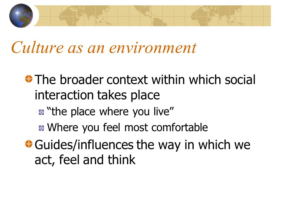 Culture as an environment The broader context within which social interaction takes place the place where you live Where you feel most comfortable Guides/influences the way in which we act, feel and think