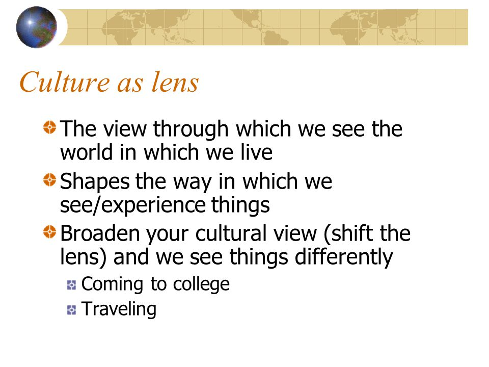 Culture as lens The view through which we see the world in which we live Shapes the way in which we see/experience things Broaden your cultural view (shift the lens) and we see things differently Coming to college Traveling