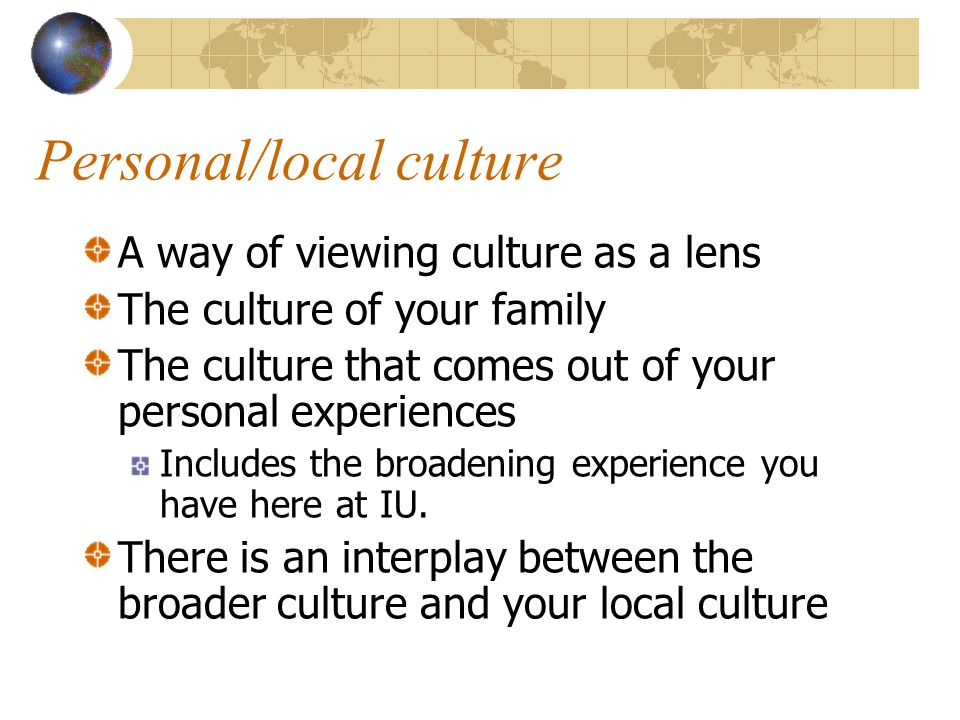 Personal/local culture A way of viewing culture as a lens The culture of your family The culture that comes out of your personal experiences Includes the broadening experience you have here at IU.