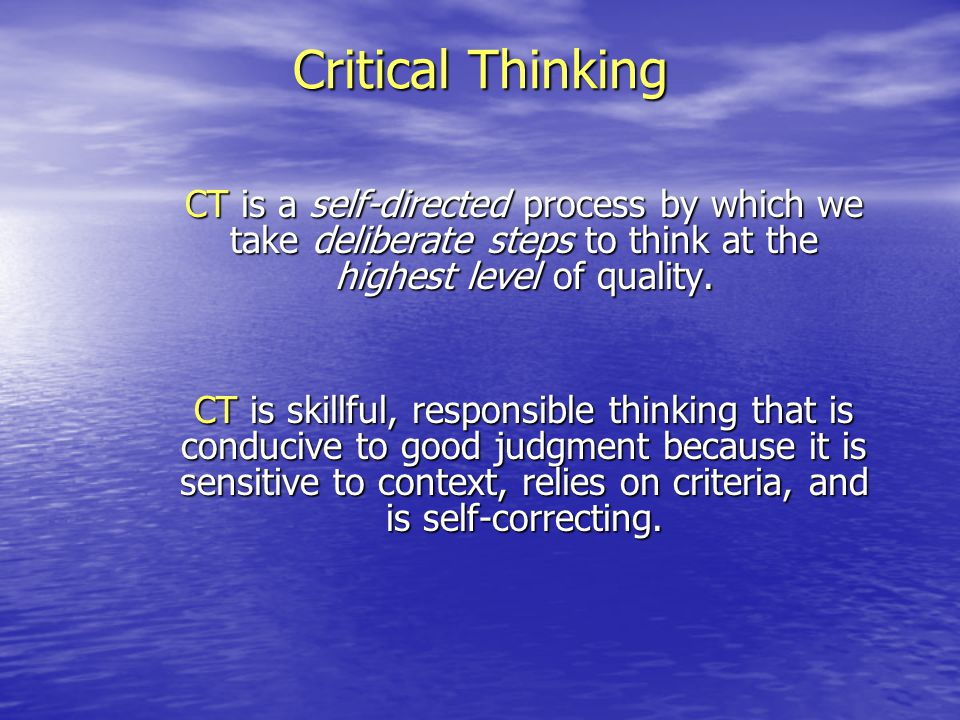 Critical Thinking CT is a self-directed process by which we take deliberate steps to think at the highest level of quality. CT is skillful, responsibl