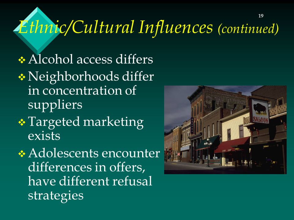 19  Alcohol access differs  Neighborhoods differ in concentration of suppliers  Targeted marketing exists  Adolescents encounter differences in offers, have different refusal strategies Ethnic/Cultural Influences (continued)