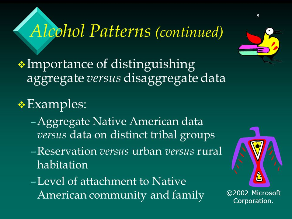 8  Importance of distinguishing aggregate versus disaggregate data  Examples: –Aggregate Native American data versus data on distinct tribal groups –Reservation versus urban versus rural habitation –Level of attachment to Native American community and family Alcohol Patterns (continued) ©2002 Microsoft Corporation.