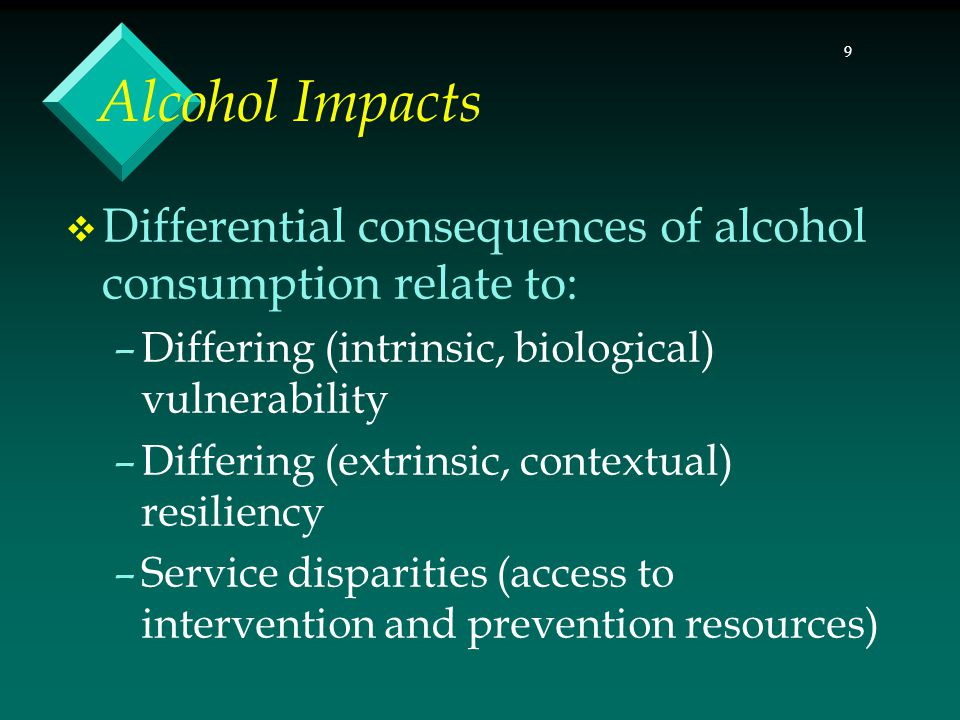 10 Alcohol Impacts (continued)  Differential consequences of alcohol consumption also relate to: –Differential rates of alcohol-related medical problems (cirrhosis, esophageal cancer not reflective of drinking patterns) –Differential rates of alcohol-related mortality –Differential impacts may relate to drink of choice –Differential impacts may relate to physiology (e.g., ALDH2 gene, ALDH2*2 allele and flushing response)