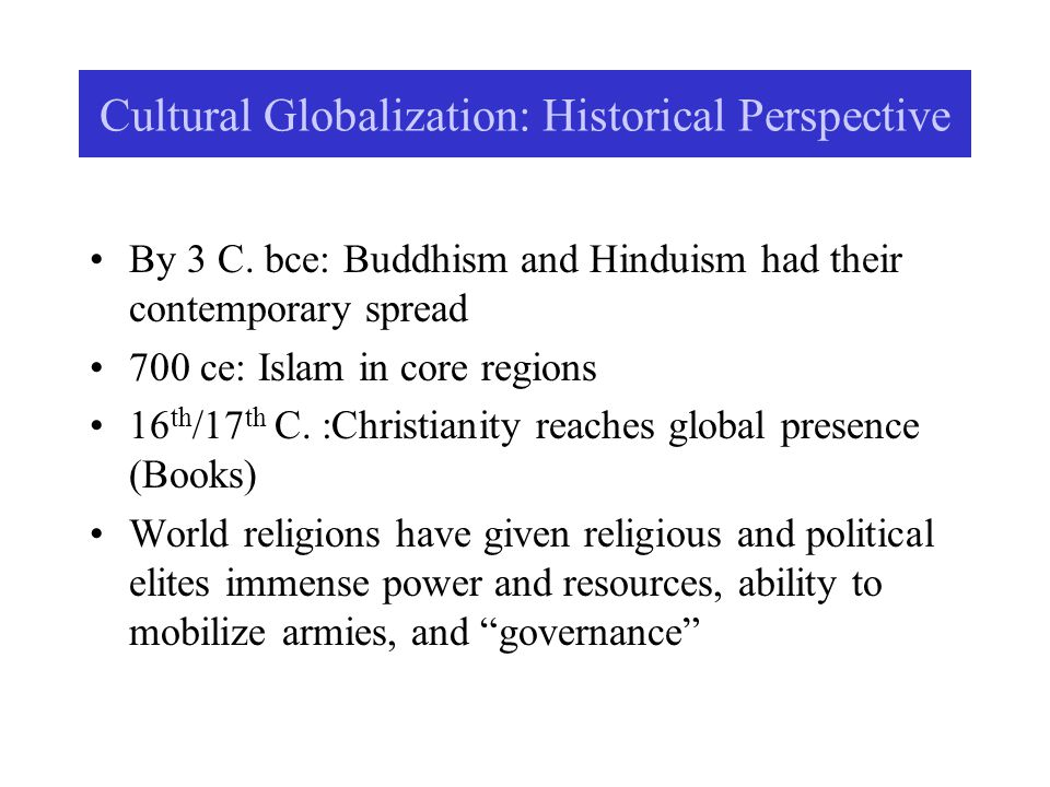 Cultural Globalization: Historical Perspective By 3 C. bce: Buddhism and Hinduism had their contemporary spread 700 ce: Islam in core regions 16 th /1