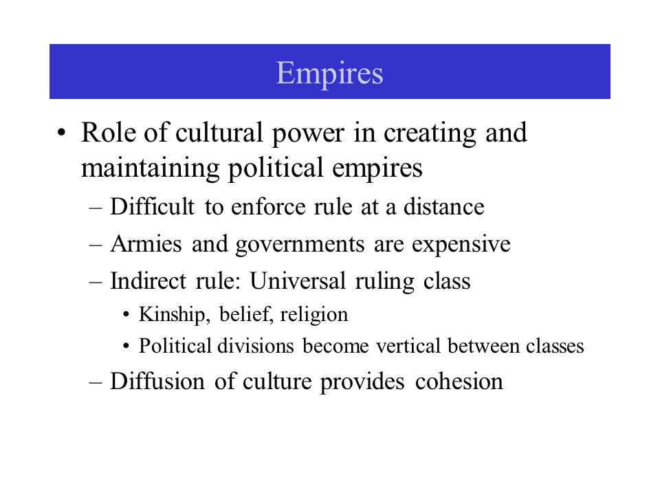 Empires Role of cultural power in creating and maintaining political empires –Difficult to enforce rule at a distance –Armies and governments are expensive –Indirect rule: Universal ruling class Kinship, belief, religion Political divisions become vertical between classes –Diffusion of culture provides cohesion