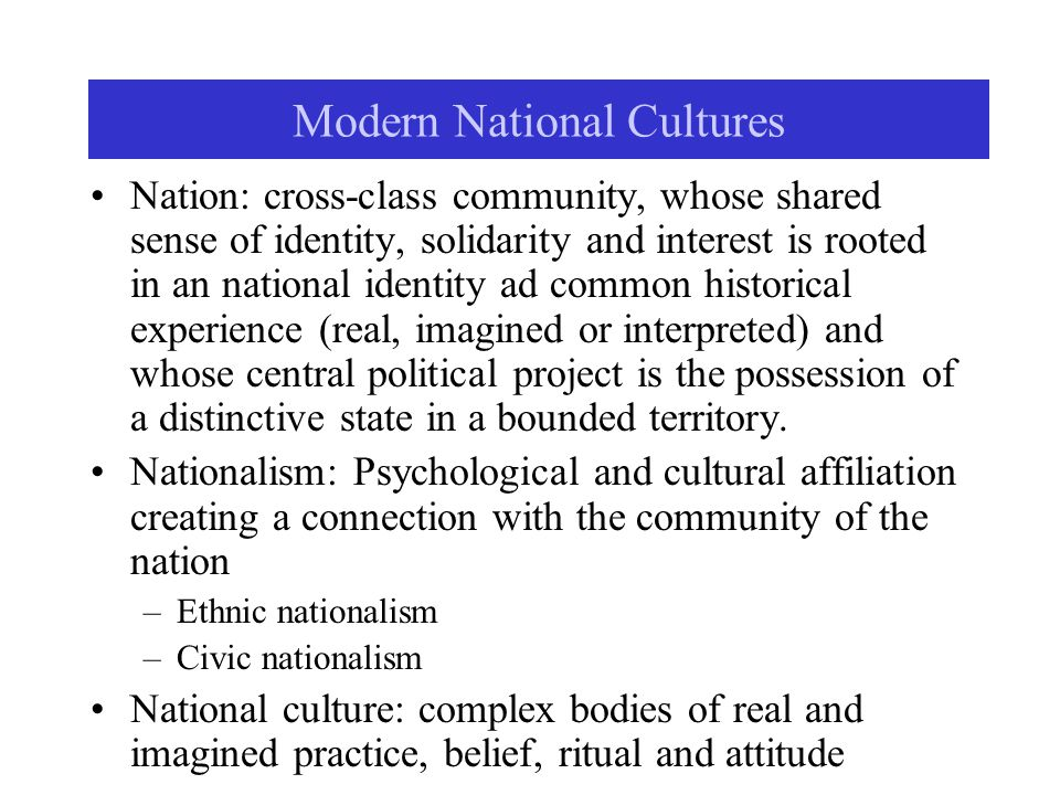 Modern National Cultures Nation: cross-class community, whose shared sense of identity, solidarity and interest is rooted in an national identity ad c