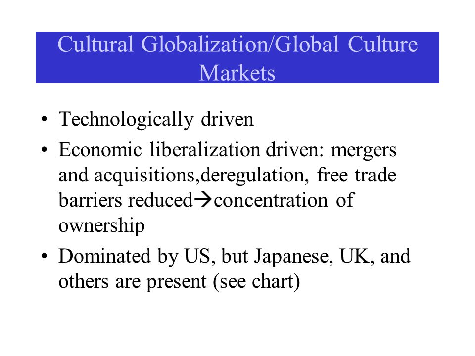 Cultural Globalization/Global Culture Markets Technologically driven Economic liberalization driven: mergers and acquisitions,deregulation, free trade