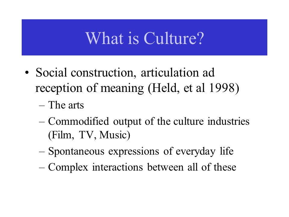 Social construction, articulation ad reception of meaning (Held, et al 1998) –The arts –Commodified output of the culture industries (Film, TV, Music)
