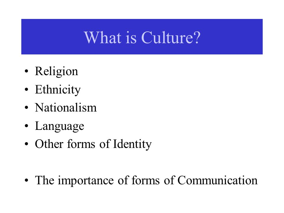 What is Culture? Religion Ethnicity Nationalism Language Other forms of Identity The importance of forms of Communication