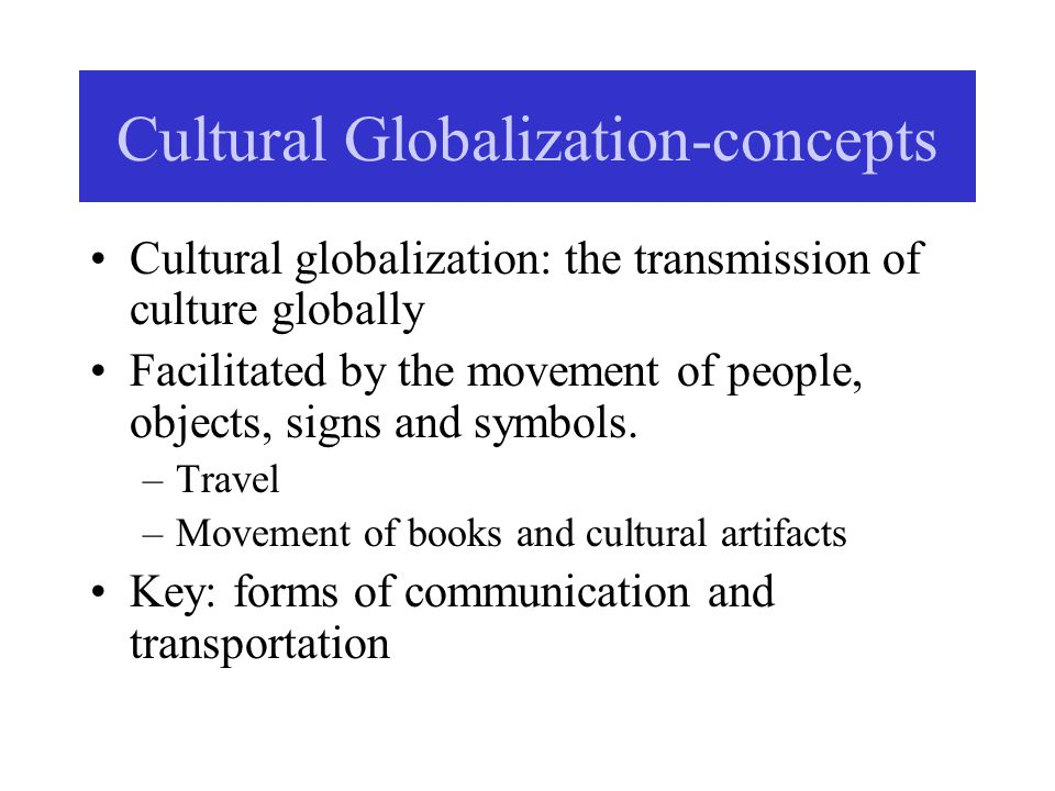 Cultural Globalization-concepts Cultural globalization: the transmission of culture globally Facilitated by the movement of people, objects, signs and symbols.