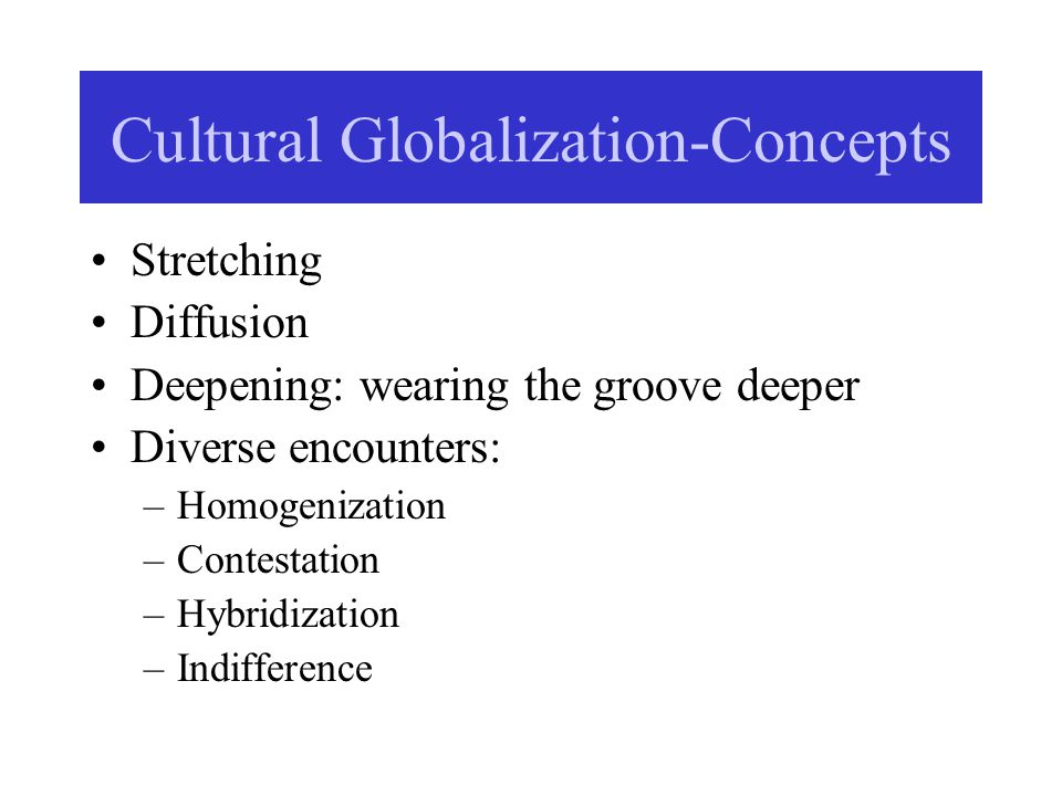 Cultural Globalization-Concepts Stretching Diffusion Deepening: wearing the groove deeper Diverse encounters: –Homogenization –Contestation –Hybridiza