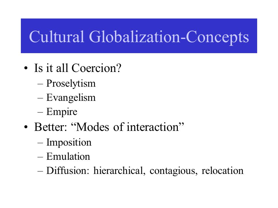 """Cultural Globalization-Concepts Is it all Coercion? –Proselytism –Evangelism –Empire Better: """"Modes of interaction"""" –Imposition –Emulation –Diffusion:"""
