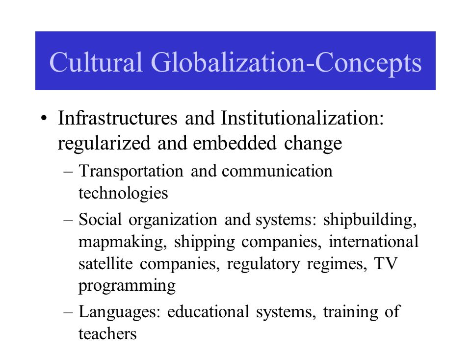 Cultural Globalization-Concepts Infrastructures and Institutionalization: regularized and embedded change –Transportation and communication technologies –Social organization and systems: shipbuilding, mapmaking, shipping companies, international satellite companies, regulatory regimes, TV programming –Languages: educational systems, training of teachers