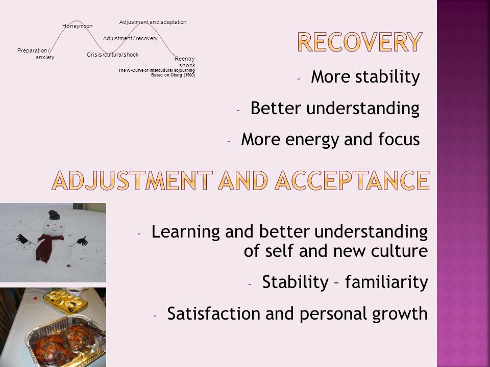 - Learning and better understanding of self and new culture - Stability – familiarity - Satisfaction and personal growth - More stability - Better understanding - More energy and focus Adjustment and adaptation Honeymoon Crisis /cultural shock Adjustment / recovery Preparation / anxiety Reentry shock The W-Curve of Intercultural sojourning Based on Oberg (1960)