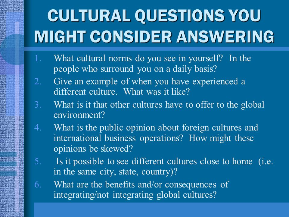 CULTURAL QUESTIONS YOU MIGHT CONSIDER ANSWERING 1.What cultural norms do you see in yourself? In the people who surround you on a daily basis? 2.Give
