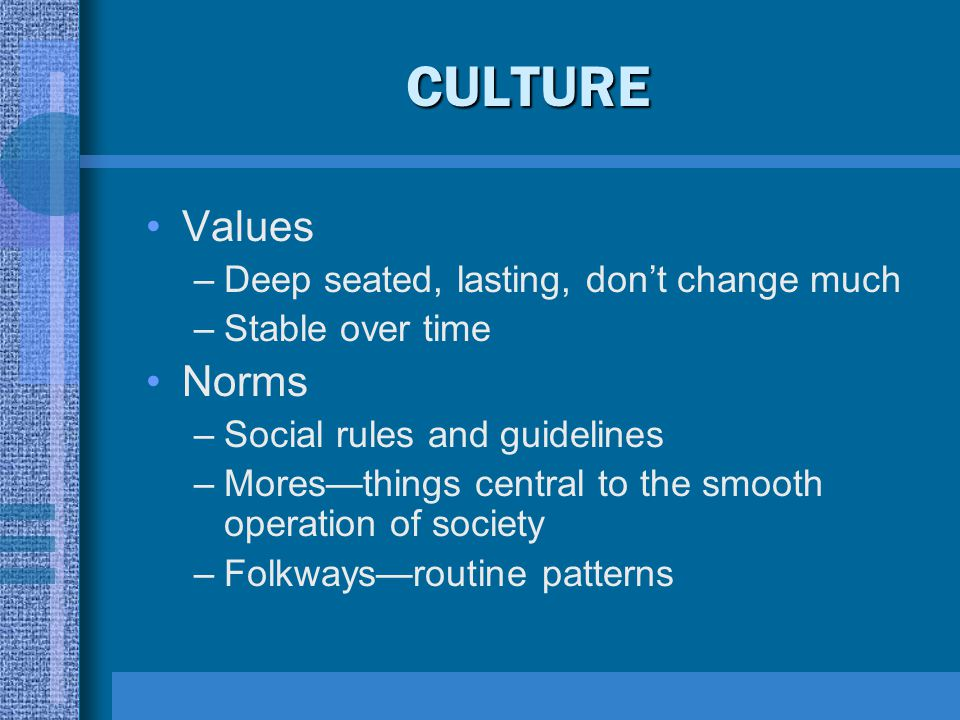 CULTURE Values –Deep seated, lasting, don't change much –Stable over time Norms –Social rules and guidelines –Mores—things central to the smooth opera