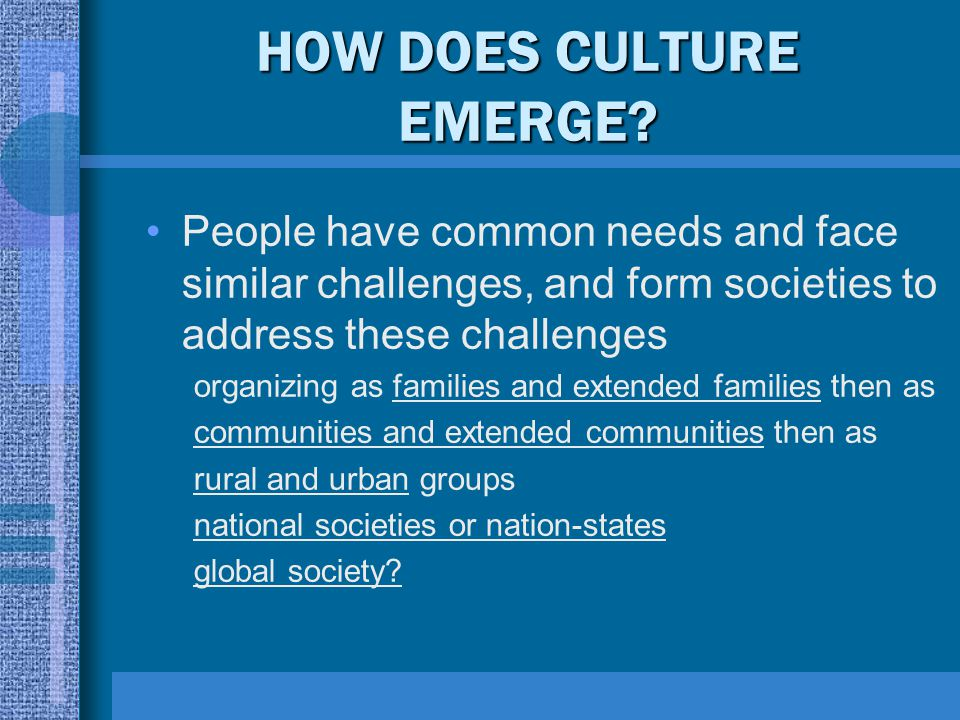 HOW DOES CULTURE EMERGE? People have common needs and face similar challenges, and form societies to address these challenges organizing as families a