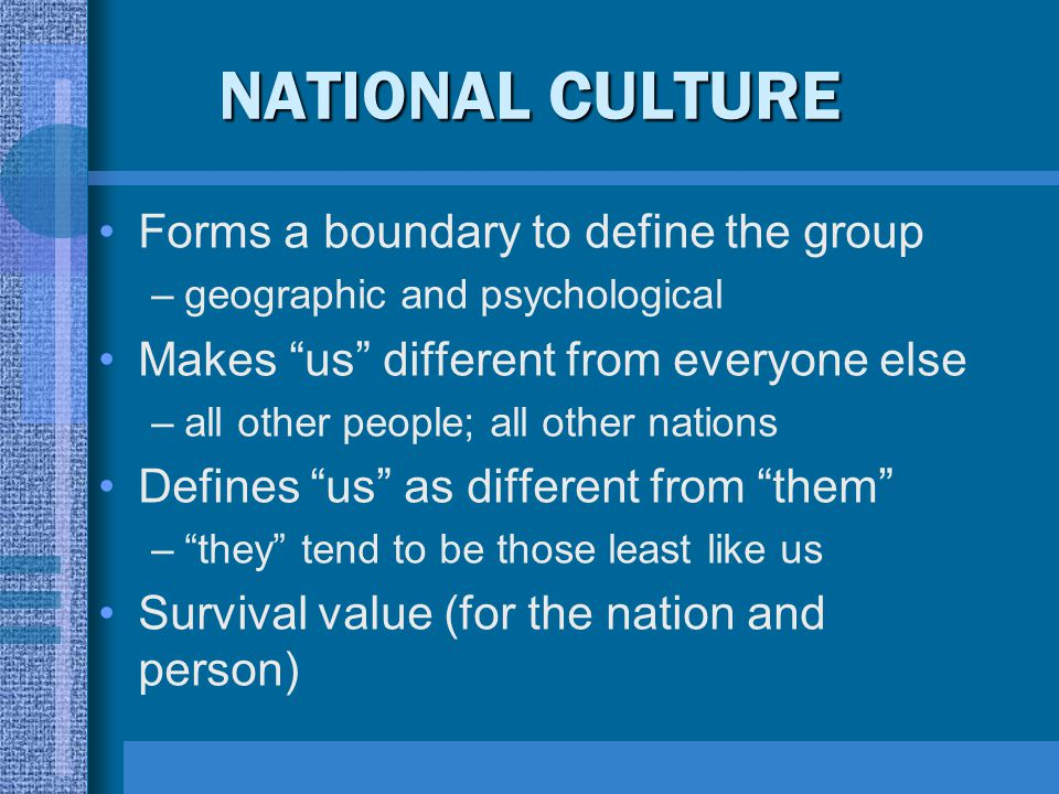 """NATIONAL CULTURE Forms a boundary to define the group –geographic and psychological Makes """"us"""" different from everyone else –all other people; all oth"""