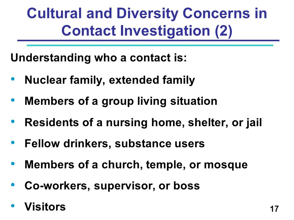 Cultural and Diversity Concerns in Contact Investigation (2) Understanding who a contact is: Nuclear family, extended family Members of a group living situation Residents of a nursing home, shelter, or jail Fellow drinkers, substance users Members of a church, temple, or mosque Co-workers, supervisor, or boss Visitors 17