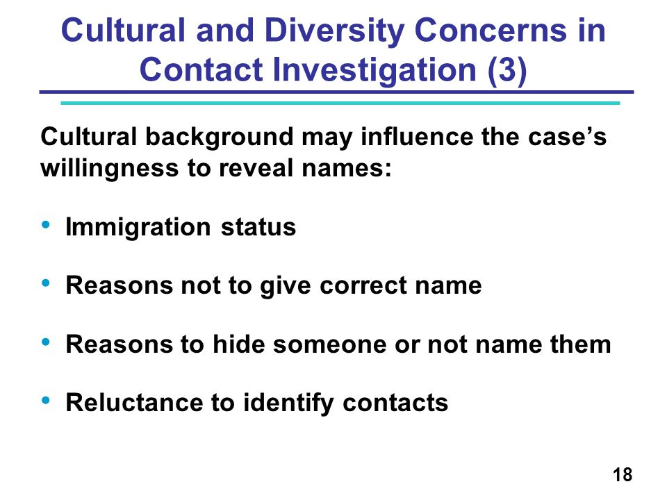 Cultural and Diversity Concerns in Contact Investigation (3) Cultural background may influence the case's willingness to reveal names: Immigration status Reasons not to give correct name Reasons to hide someone or not name them Reluctance to identify contacts 18