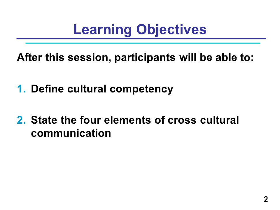 Learning Objectives After this session, participants will be able to: 1.Define cultural competency 2.State the four elements of cross cultural communication 2
