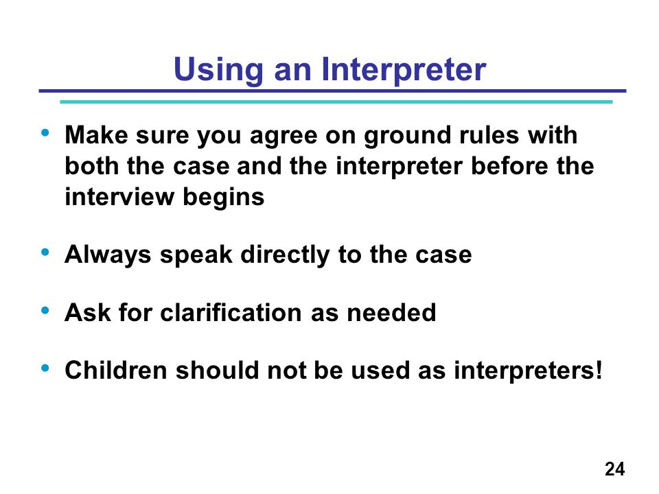 Using an Interpreter Make sure you agree on ground rules with both the case and the interpreter before the interview begins Always speak directly to the case Ask for clarification as needed Children should not be used as interpreters.