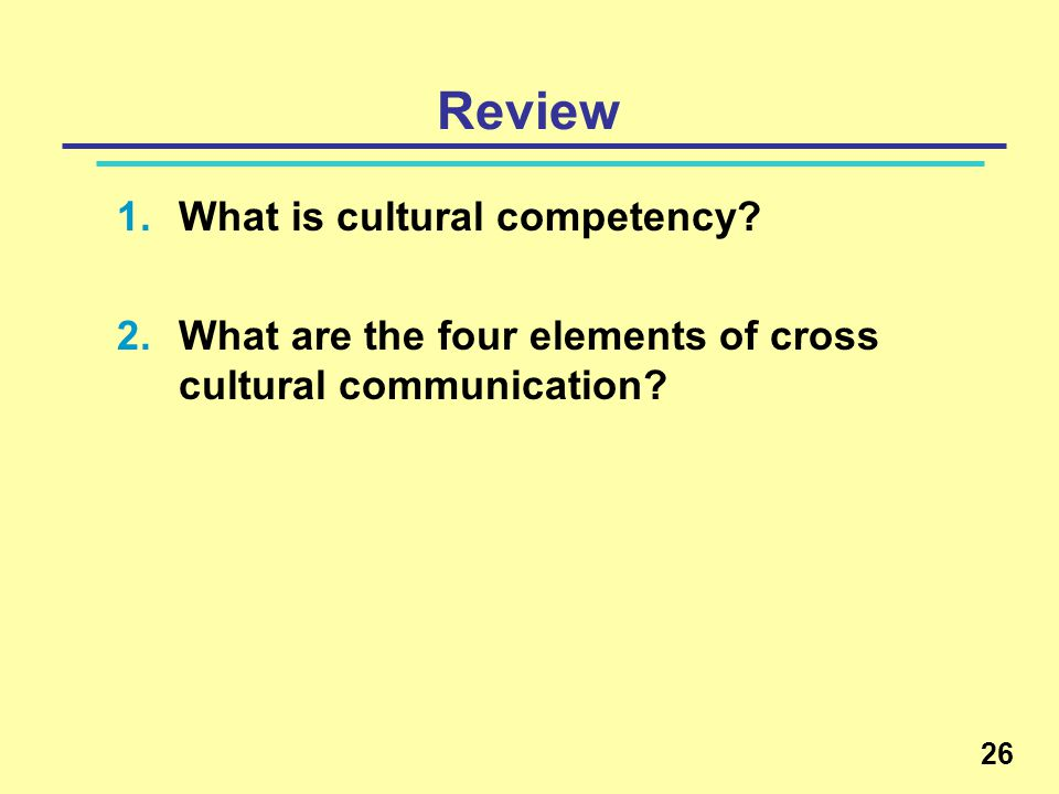 Review 1.What is cultural competency. 2.What are the four elements of cross cultural communication.