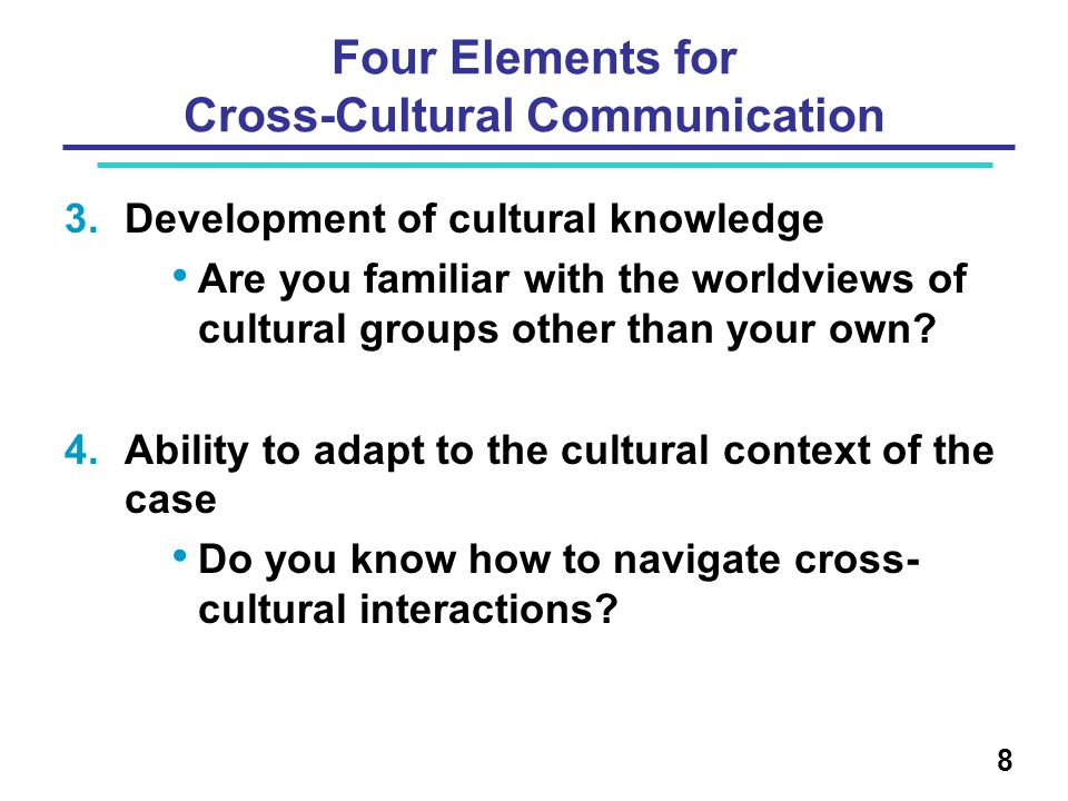 Four Elements for Cross-Cultural Communication 3.Development of cultural knowledge Are you familiar with the worldviews of cultural groups other than your own.