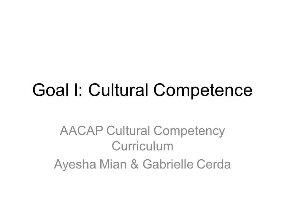 Goal I: Cultural Competence AACAP Cultural Competency Curriculum Ayesha Mian & Gabrielle Cerda