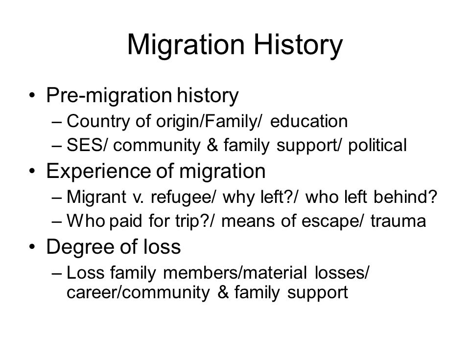Migration History Pre-migration history –Country of origin/Family/ education –SES/ community & family support/ political Experience of migration –Migrant v.