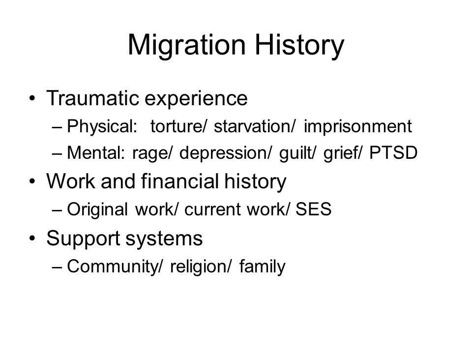 Migration History Traumatic experience –Physical: torture/ starvation/ imprisonment –Mental: rage/ depression/ guilt/ grief/ PTSD Work and financial h