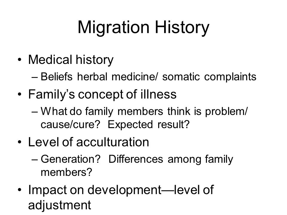 Migration History Medical history –Beliefs herbal medicine/ somatic complaints Family's concept of illness –What do family members think is problem/ cause/cure.