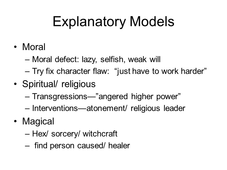 Explanatory Models Moral –Moral defect: lazy, selfish, weak will –Try fix character flaw: just have to work harder Spiritual/ religious –Transgressions— angered higher power –Interventions—atonement/ religious leader Magical –Hex/ sorcery/ witchcraft – find person caused/ healer
