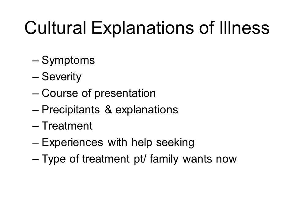 Cultural Explanations of Illness –Symptoms –Severity –Course of presentation –Precipitants & explanations –Treatment –Experiences with help seeking –Type of treatment pt/ family wants now