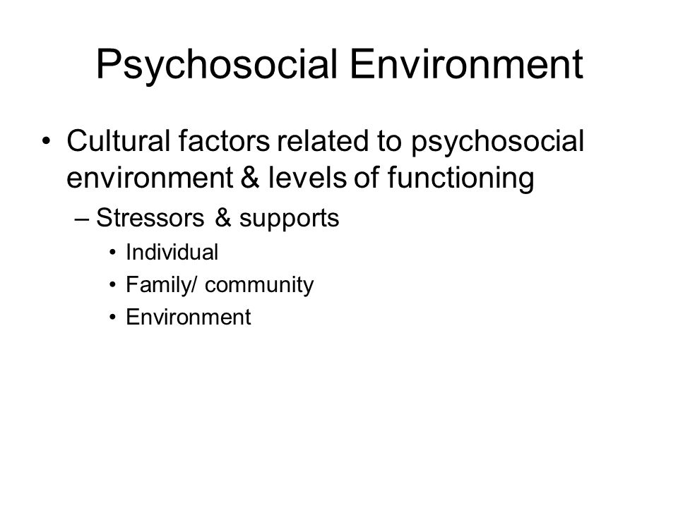 Psychosocial Environment Cultural factors related to psychosocial environment & levels of functioning –Stressors & supports Individual Family/ community Environment
