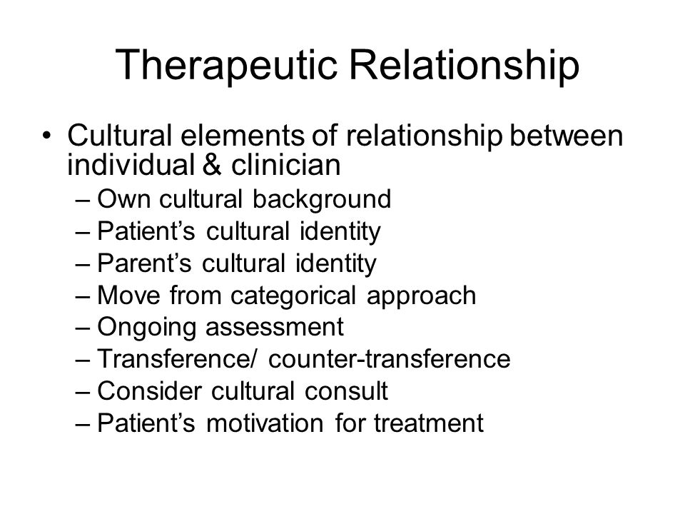 Therapeutic Relationship Cultural elements of relationship between individual & clinician –Own cultural background –Patient's cultural identity –Parent's cultural identity –Move from categorical approach –Ongoing assessment –Transference/ counter-transference –Consider cultural consult –Patient's motivation for treatment