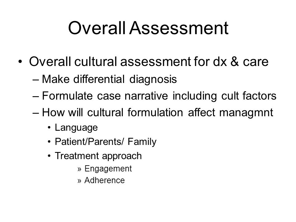 Overall Assessment Overall cultural assessment for dx & care –Make differential diagnosis –Formulate case narrative including cult factors –How will cultural formulation affect managmnt Language Patient/Parents/ Family Treatment approach »Engagement »Adherence