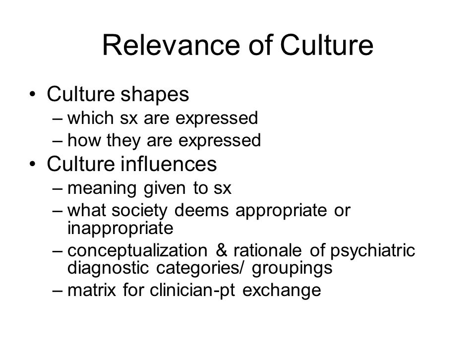 Relevance of Culture Culture shapes –which sx are expressed –how they are expressed Culture influences –meaning given to sx –what society deems appropriate or inappropriate –conceptualization & rationale of psychiatric diagnostic categories/ groupings –matrix for clinician-pt exchange