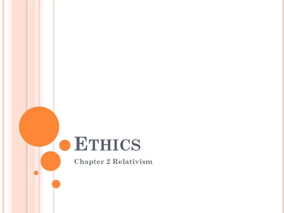 E THICS Chapter 2 Relativism