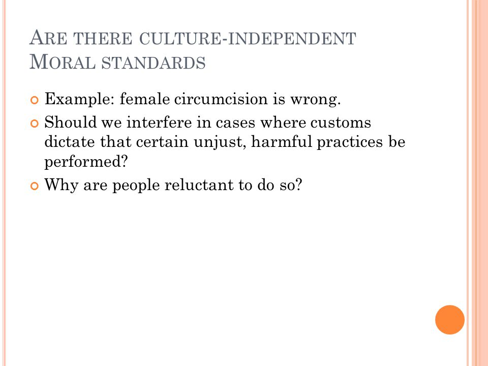 A RE THERE CULTURE - INDEPENDENT M ORAL STANDARDS Example: female circumcision is wrong.