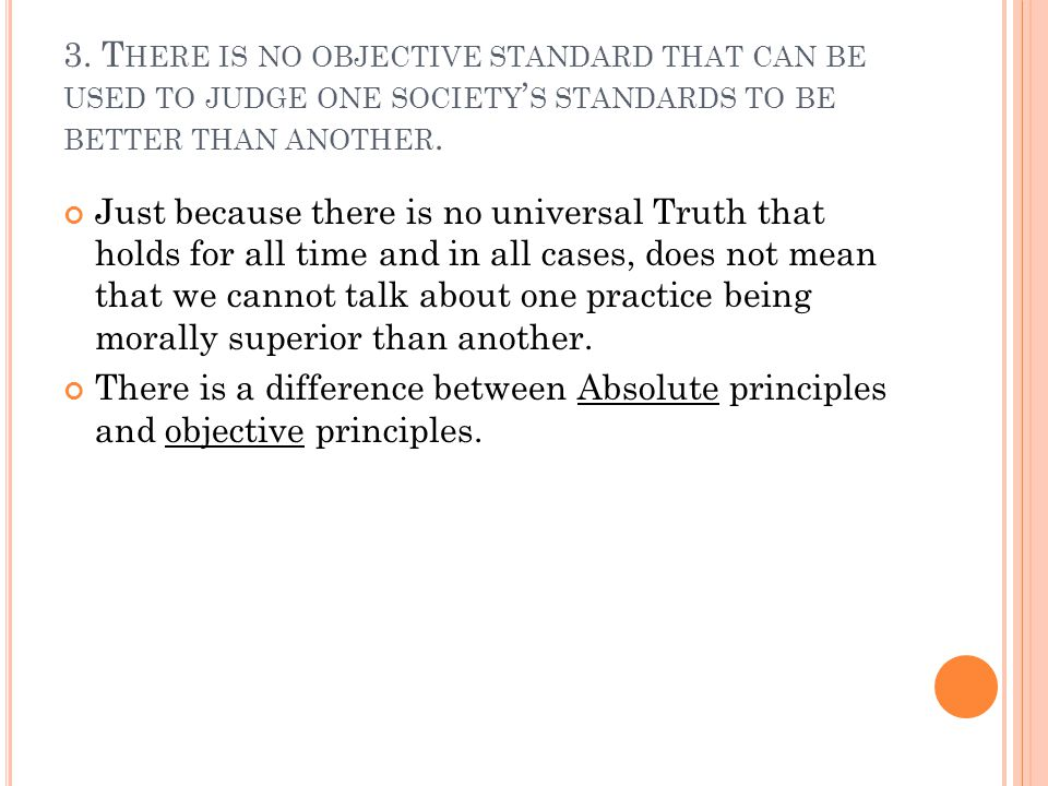 3. T HERE IS NO OBJECTIVE STANDARD THAT CAN BE USED TO JUDGE ONE SOCIETY ' S STANDARDS TO BE BETTER THAN ANOTHER. Just because there is no universal T