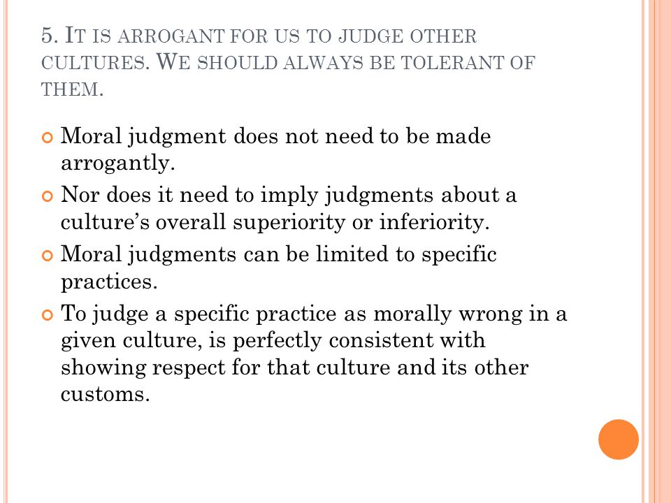 5. I T IS ARROGANT FOR US TO JUDGE OTHER CULTURES.