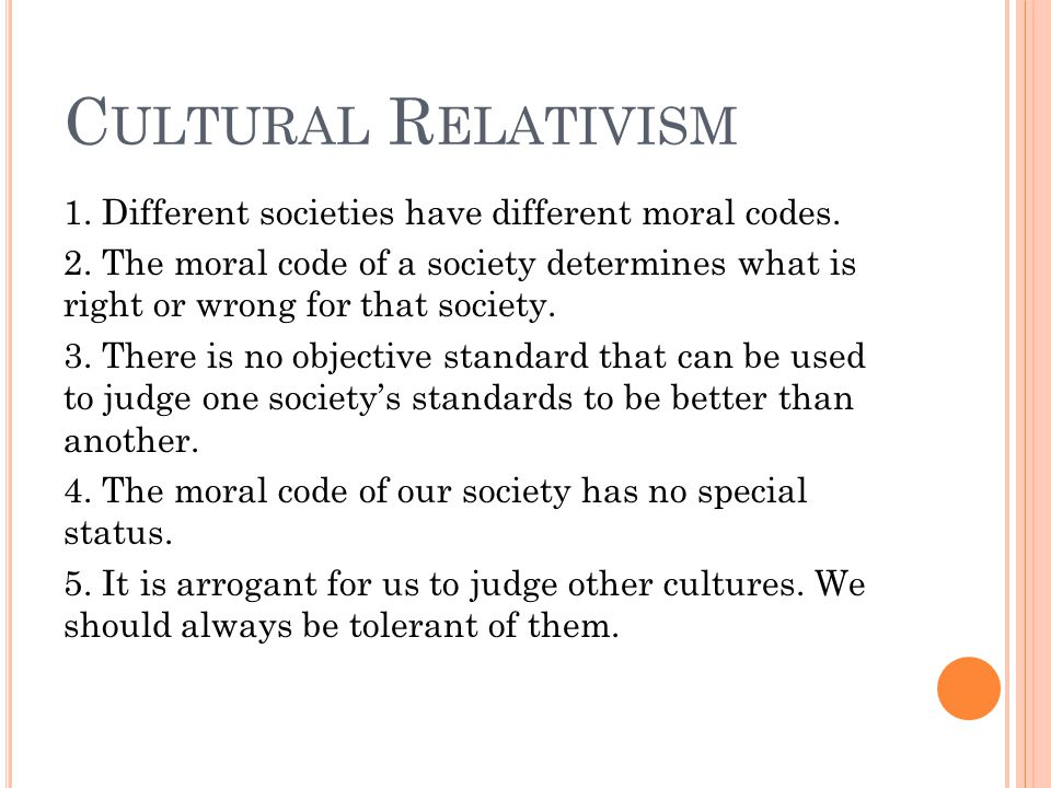 C ULTURAL R ELATIVISM 1. Different societies have different moral codes.